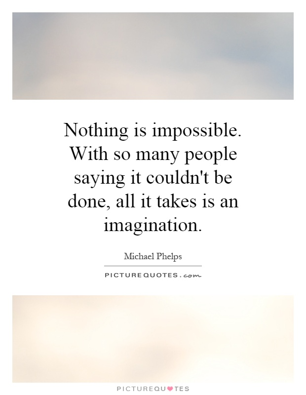 Nothing is impossible. With so many people saying it couldn't be done, all it takes is an imagination Picture Quote #1