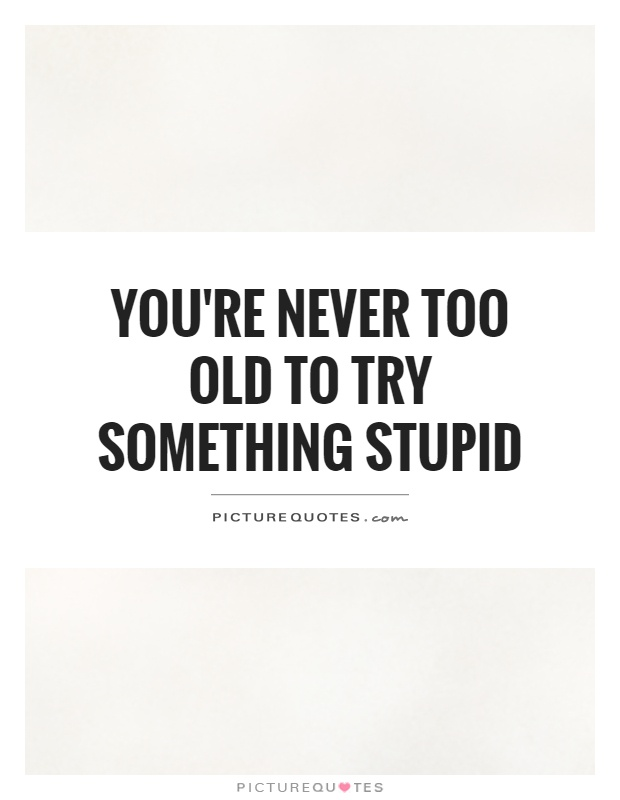 Youu0027re Never Too Old To Try Something Stupid Picture Quote #1