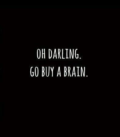 Oh darling. Go buy a brain Picture Quote #1