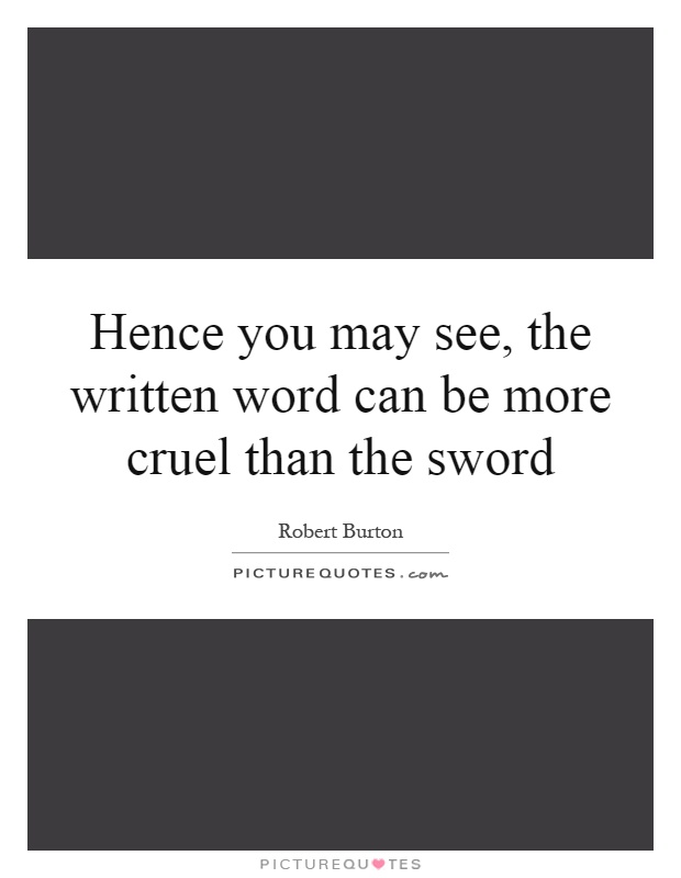 Hence you may see, the written word can be more cruel than the sword Picture Quote #1