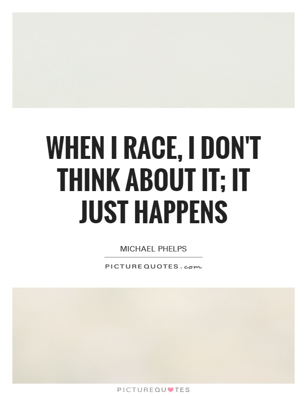 When I race, I don't think about it; it just happens Picture Quote #1