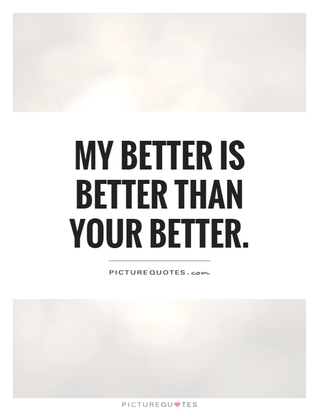 My better is better than your better Picture Quote #1