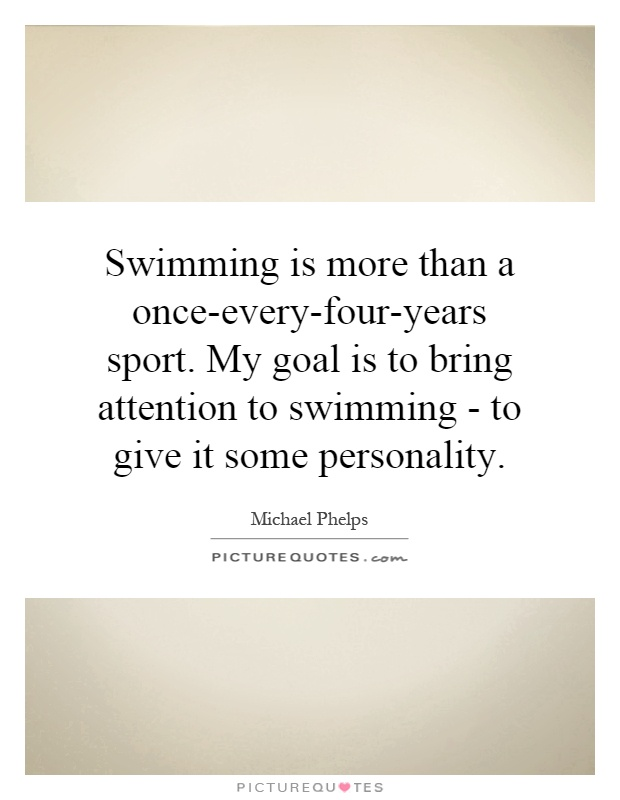 Swimming is more than a once-every-four-years sport. My goal is to bring attention to swimming - to give it some personality Picture Quote #1