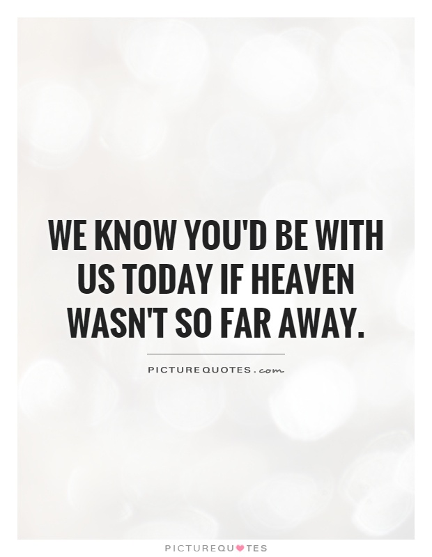 We know you'd be with us today if heaven wasn't so far away Picture Quote #1