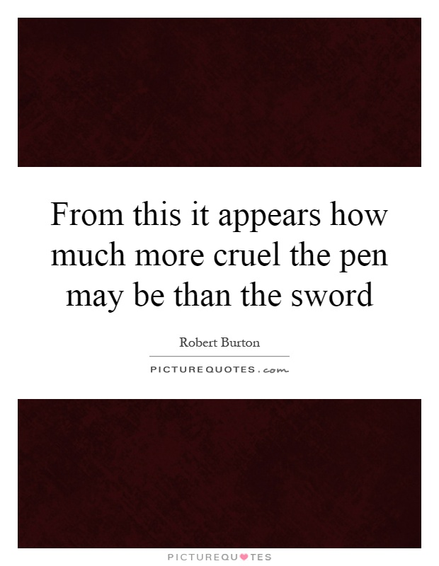From this it appears how much more cruel the pen may be than the sword Picture Quote #1