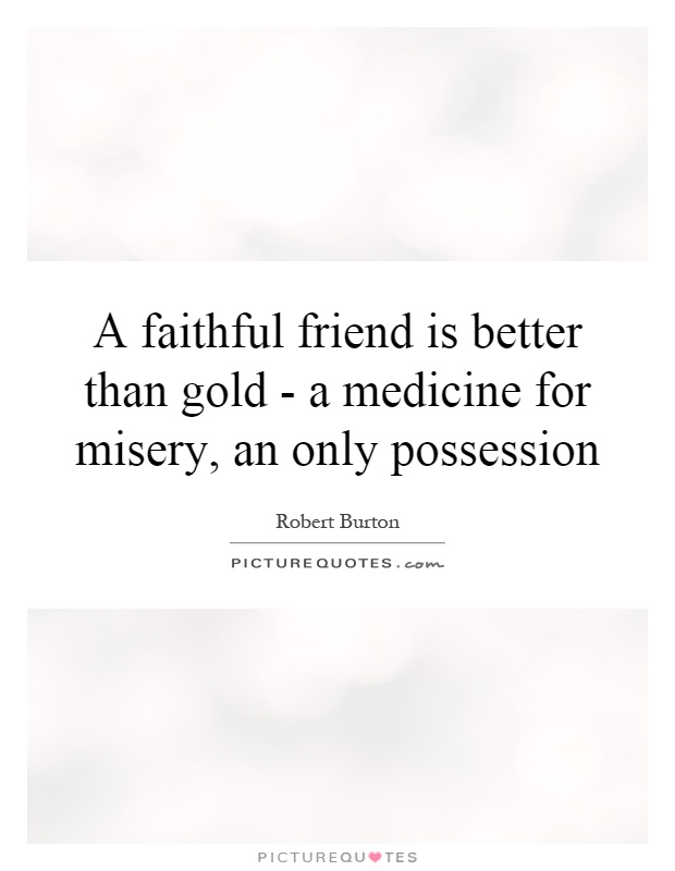 A faithful friend is better than gold - a medicine for misery, an only possession Picture Quote #1