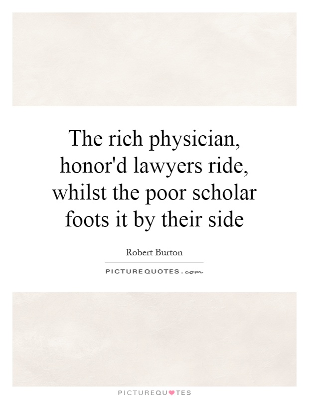 The rich physician, honor'd lawyers ride, whilst the poor scholar foots it by their side Picture Quote #1