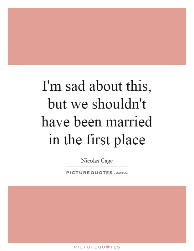 I\'m sad about this, but we shouldn\'t have been married in the ...