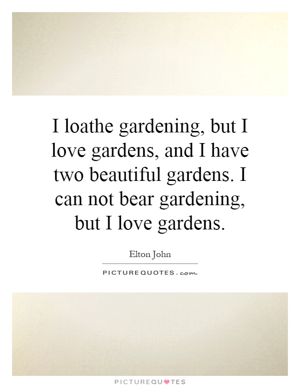 I loathe gardening, but I love gardens, and I have two beautiful gardens. I can not bear gardening, but I love gardens Picture Quote #1