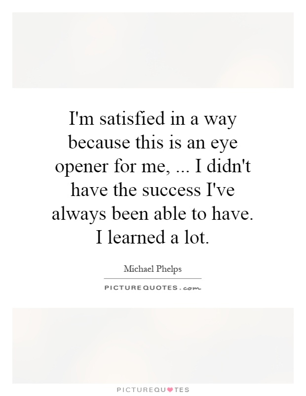I'm satisfied in a way because this is an eye opener for me,... I didn't have the success I've always been able to have. I learned a lot Picture Quote #1