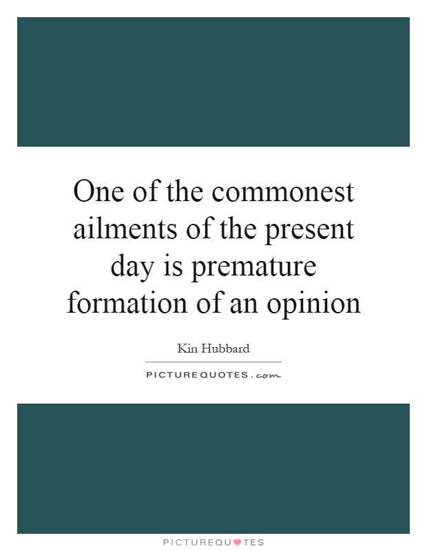 One of the commonest ailments of the present day is premature formation of an opinion Picture Quote #1