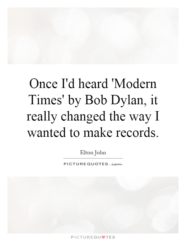 Once I'd heard 'Modern Times' by Bob Dylan, it really changed the way I wanted to make records Picture Quote #1