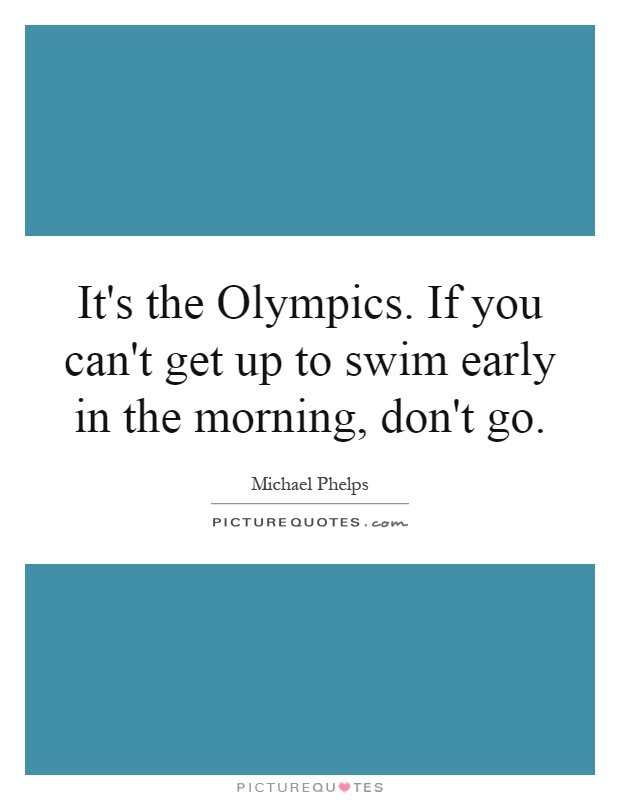 It's the Olympics. If you can't get up to swim early in the morning, don't go Picture Quote #1