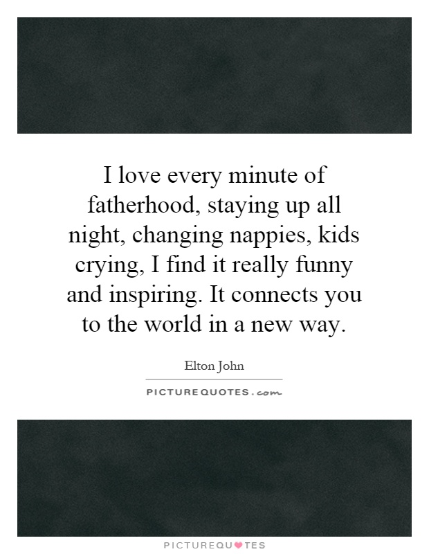 I love every minute of fatherhood, staying up all night, changing nappies, kids crying, I find it really funny and inspiring. It connects you to the world in a new way Picture Quote #1