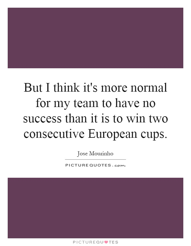 But I think it's more normal for my team to have no success than it is to win two consecutive European cups Picture Quote #1