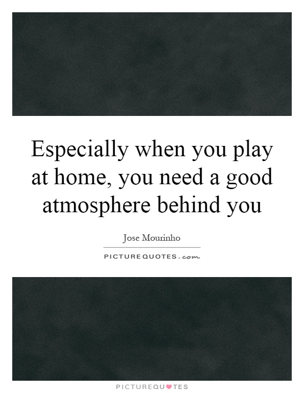 Especially when you play at home, you need a good atmosphere behind you Picture Quote #1