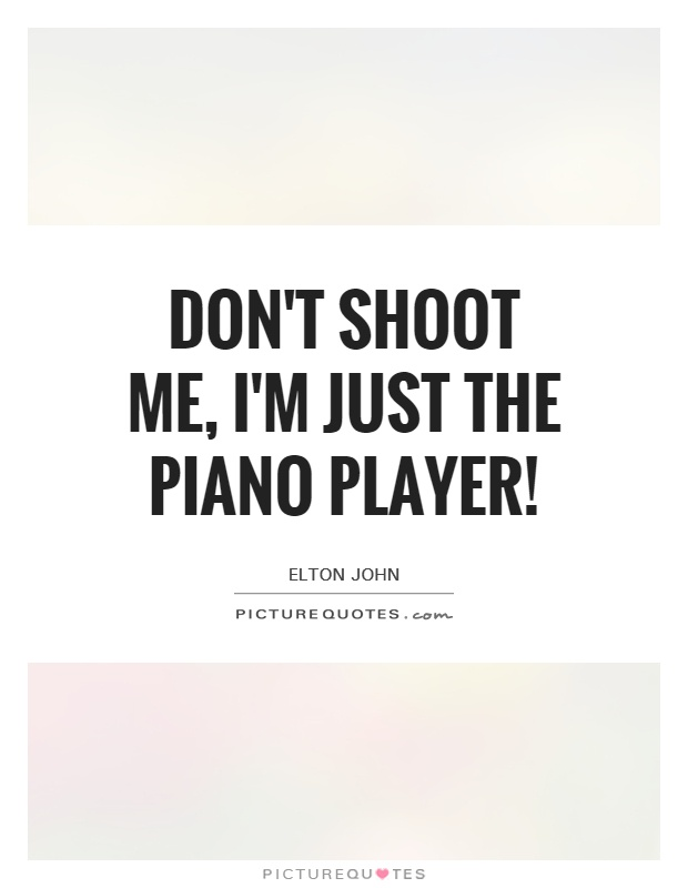 Don't shoot me, I'm just the piano player! Picture Quote #1