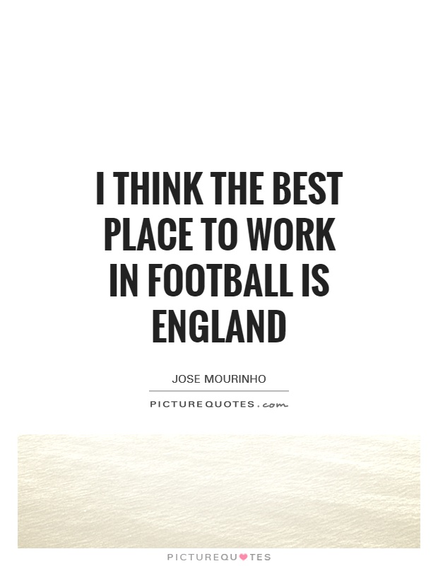I think the best place to work in football is England Picture Quote #1