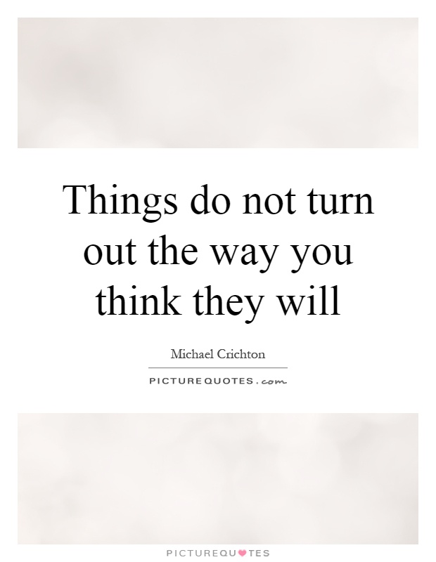 Things do not turn out the way you think they will Picture Quote #1: http://www.picturequotes.com/things-do-not-turn-out-the-way-you-think-they-will-quote-76472