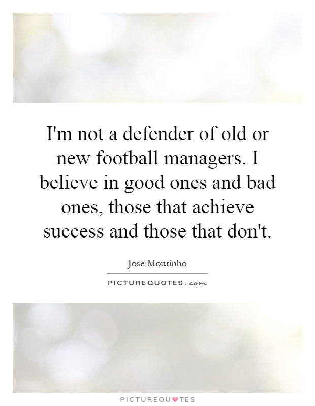 I'm not a defender of old or new football managers. I believe in good ones and bad ones, those that achieve success and those that don't Picture Quote #1