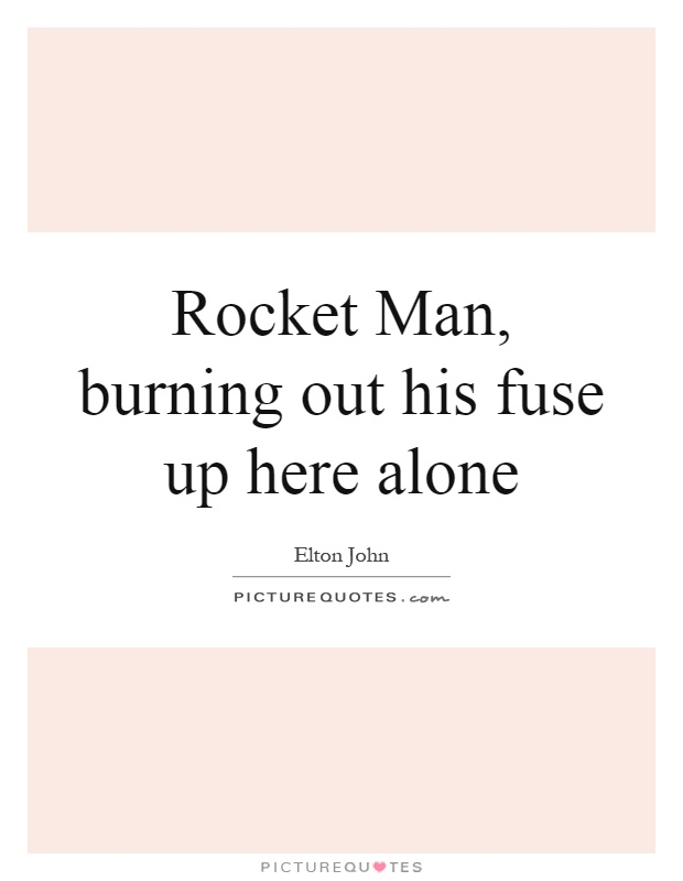 Rocket Man, burning out his fuse up here alone Picture Quote #1