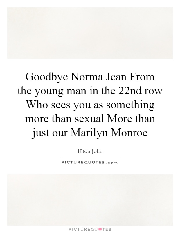 Goodbye Norma Jean From the young man in the 22nd row Who sees you as something more than sexual More than just our Marilyn Monroe Picture Quote #1