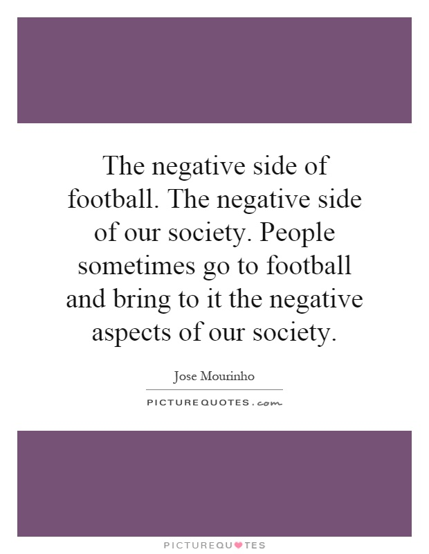 The negative side of football. The negative side of our society. People sometimes go to football and bring to it the negative aspects of our society Picture Quote #1