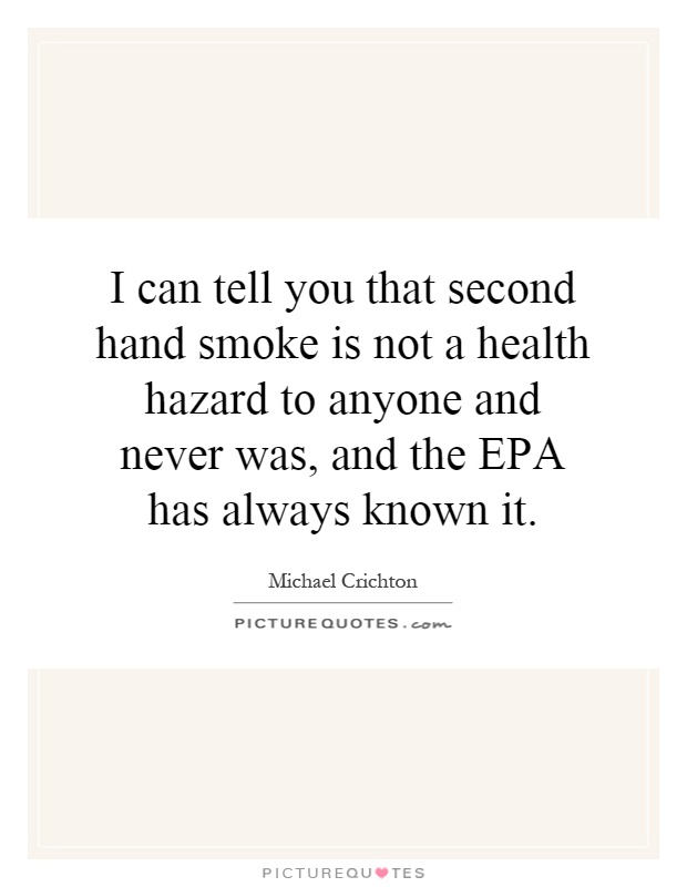 I can tell you that second hand smoke is not a health hazard to anyone and never was, and the EPA has always known it Picture Quote #1