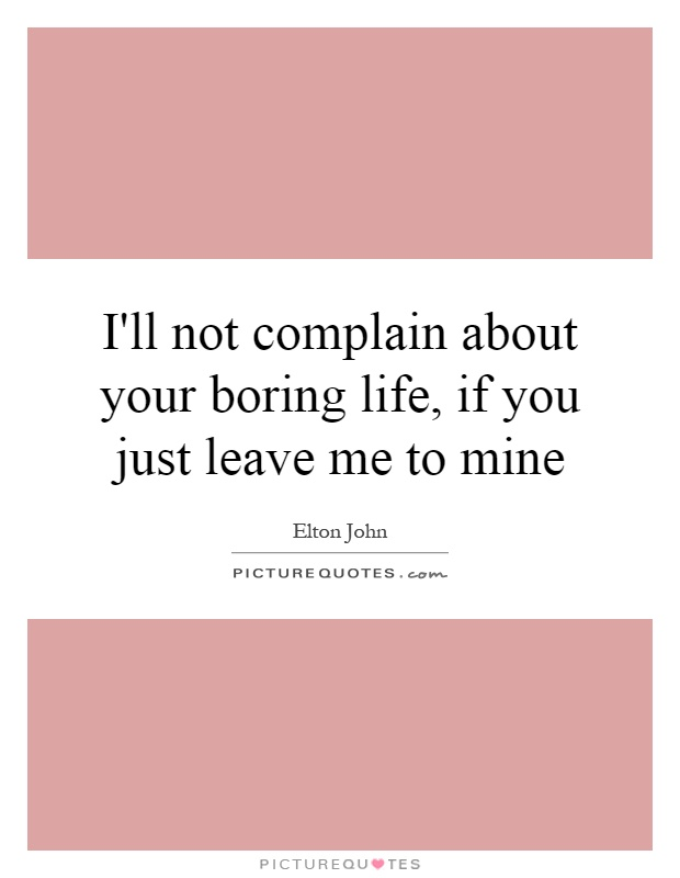 I'll not complain about your boring life, if you just leave me to mine Picture Quote #1