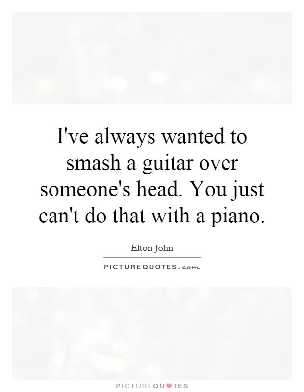 I've always wanted to smash a guitar over someone's head. You just can't do that with a piano Picture Quote #1