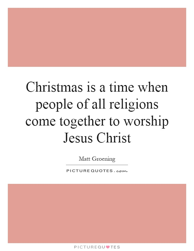 Christmas is a time when people of all religions come together to worship Jesus Christ Picture Quote #1