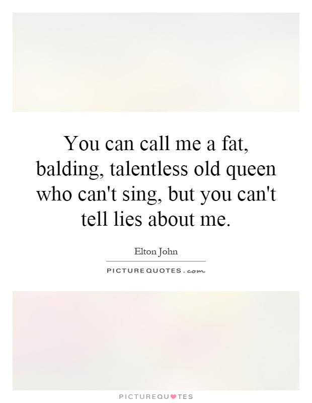 You can call me a fat, balding, talentless old queen who can't sing, but you can't tell lies about me Picture Quote #1