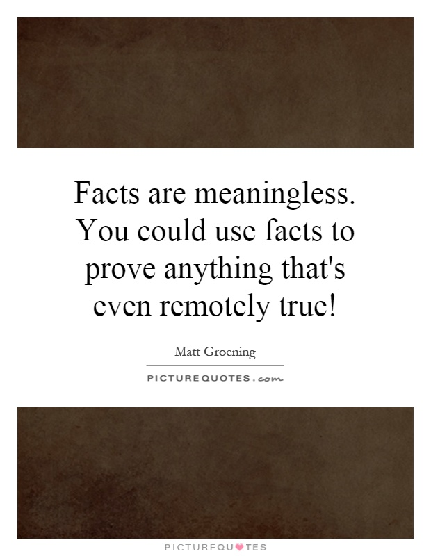 Facts are meaningless. You could use facts to prove anything that's even remotely true! Picture Quote #1