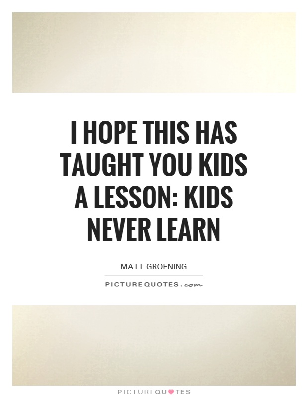 I hope this has taught you kids a lesson: kids never learn Picture Quote #1