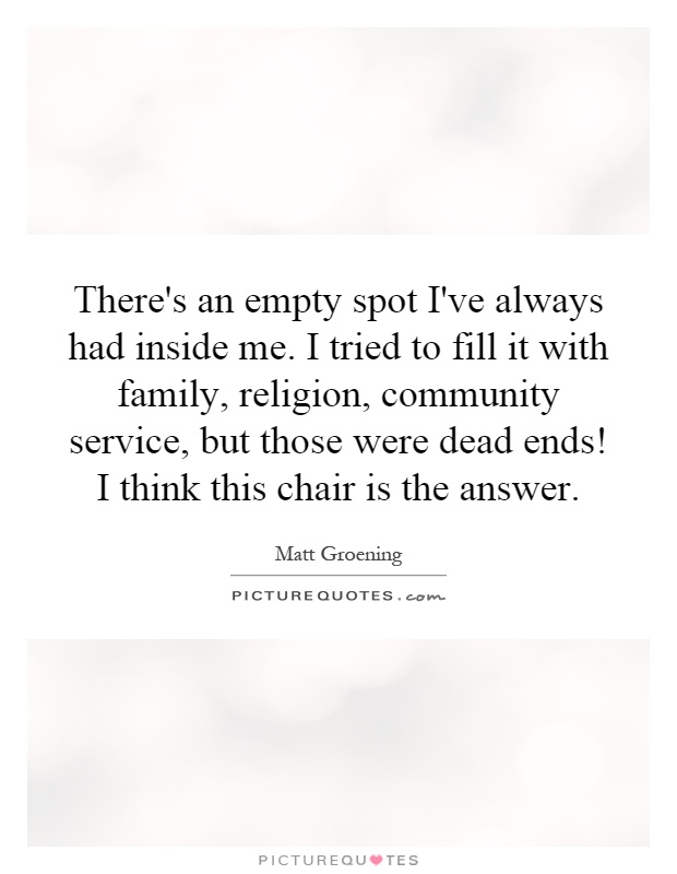 There's an empty spot I've always had inside me. I tried to fill it with family, religion, community service, but those were dead ends! I think this chair is the answer Picture Quote #1
