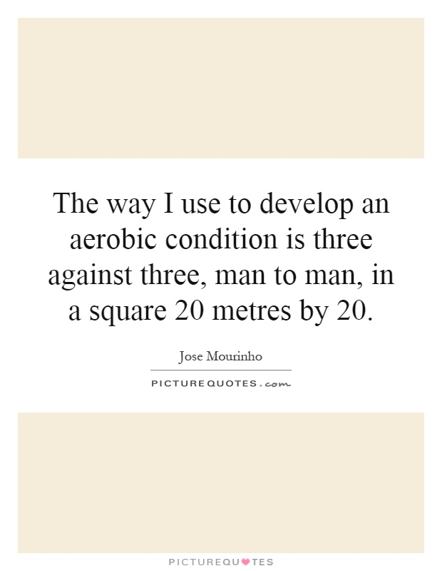 The way I use to develop an aerobic condition is three against three, man to man, in a square 20 metres by 20 Picture Quote #1