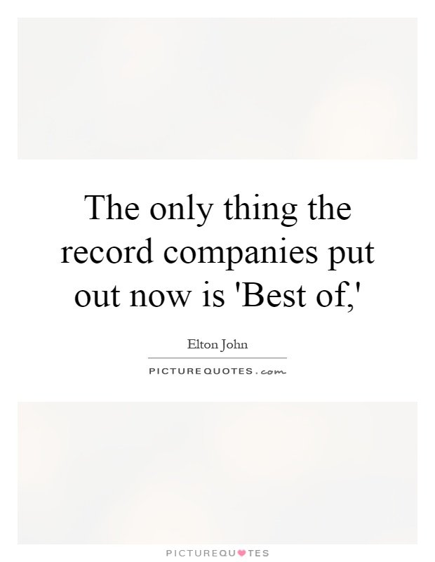 The only thing the record companies put out now is 'Best of,' Picture Quote #1