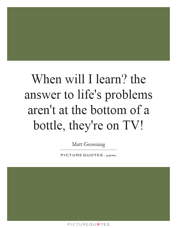 When will I learn? the answer to life's problems aren't at the bottom of a bottle, they're on TV! Picture Quote #1