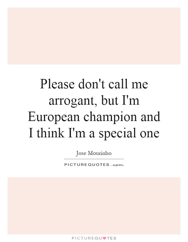 Please don't call me arrogant, but I'm European champion and I think I'm a special one Picture Quote #1