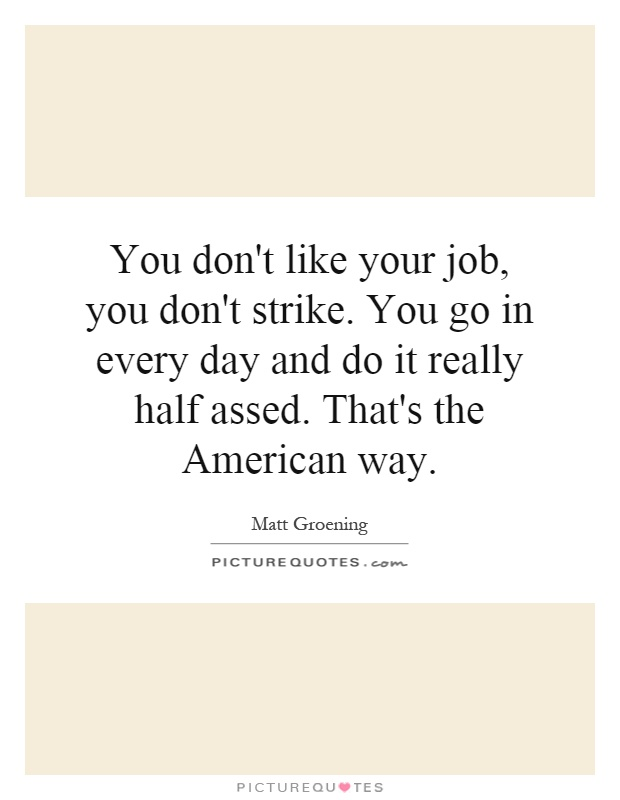 You don't like your job, you don't strike. You go in every day and do it really half assed. That's the American way Picture Quote #1