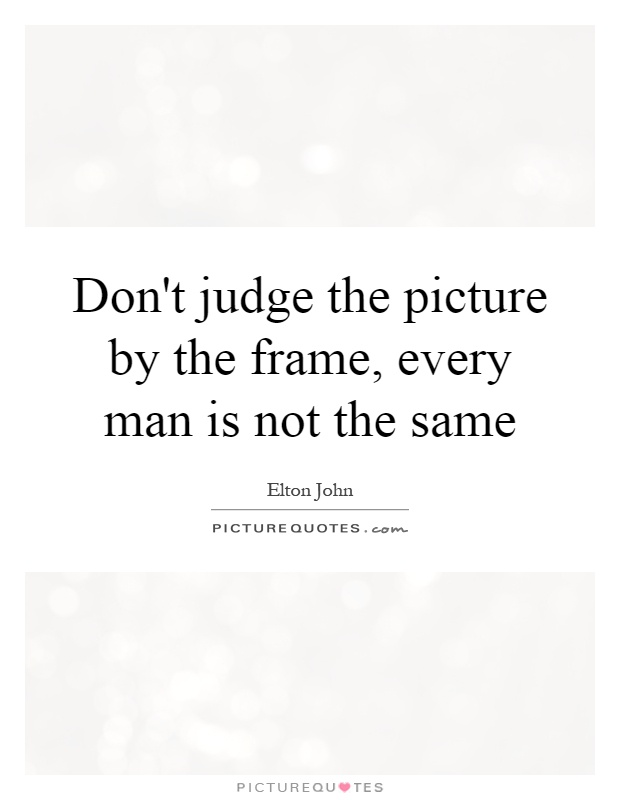 Don't judge the picture by the frame, every man is not the same Picture Quote #1