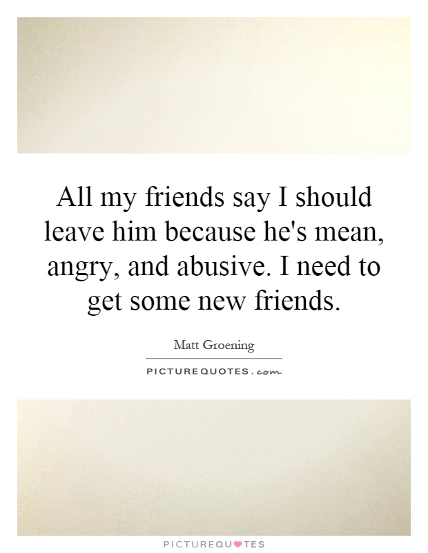 All my friends say I should leave him because he's mean, angry, and abusive. I need to get some new friends Picture Quote #1