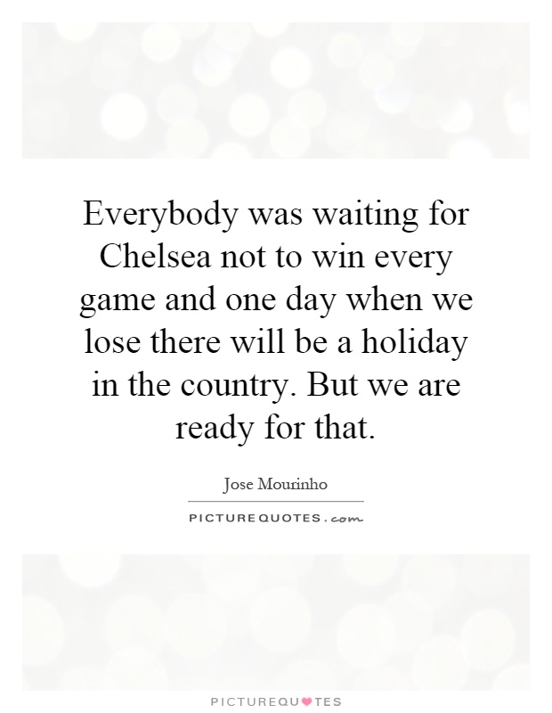 Everybody was waiting for Chelsea not to win every game and one day when we lose there will be a holiday in the country. But we are ready for that Picture Quote #1