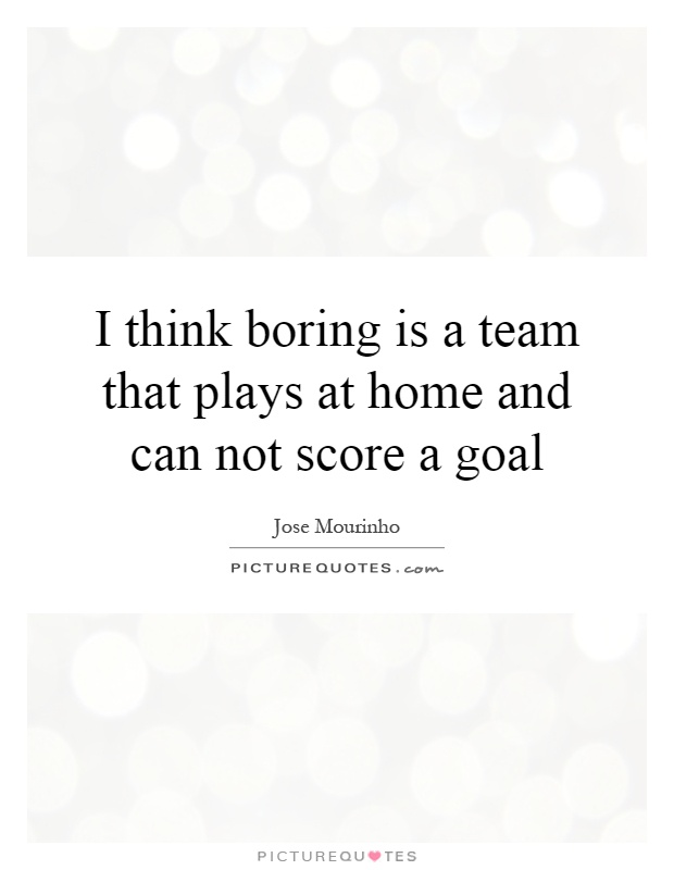 I think boring is a team that plays at home and can not score a goal Picture Quote #1