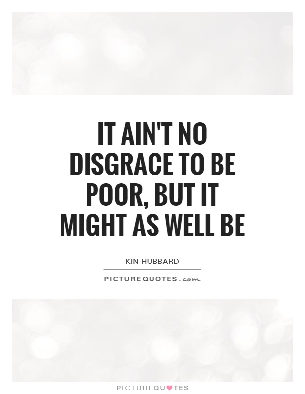 It ain't no disgrace to be poor, but it might as well be Picture Quote #1