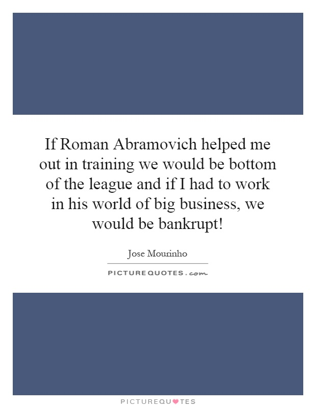 If Roman Abramovich helped me out in training we would be bottom of the league and if I had to work in his world of big business, we would be bankrupt! Picture Quote #1
