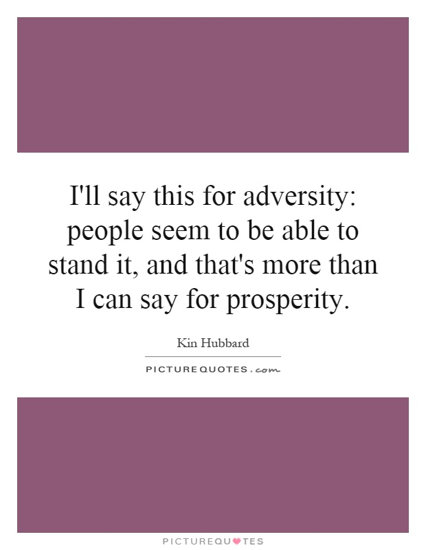 I'll say this for adversity: people seem to be able to stand it, and that's more than I can say for prosperity Picture Quote #1