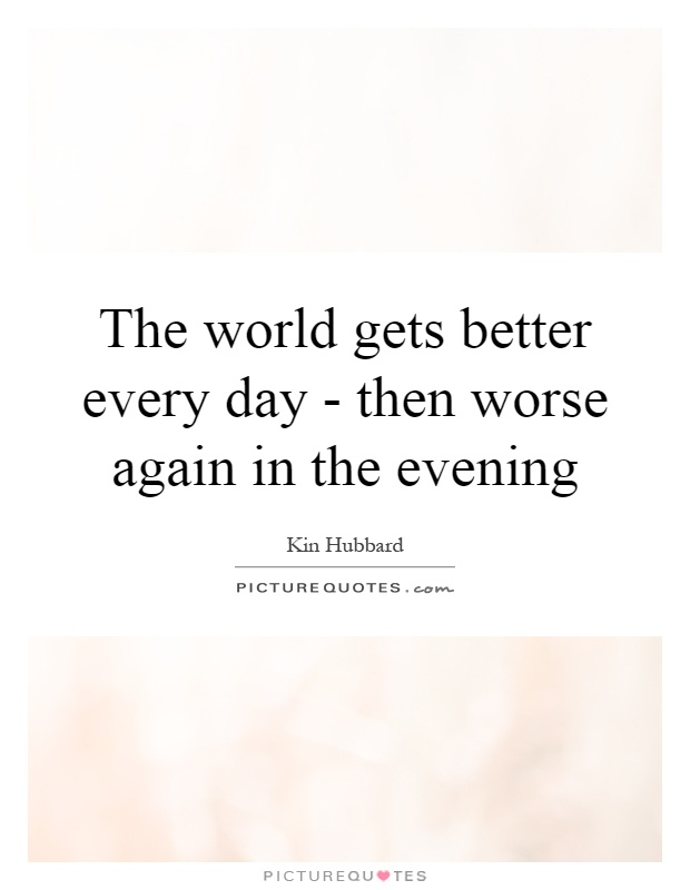 The world gets better every day - then worse again in the evening Picture Quote #1