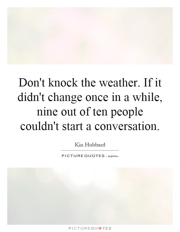 Don't knock the weather. If it didn't change once in a while, nine out of ten people couldn't start a conversation Picture Quote #1