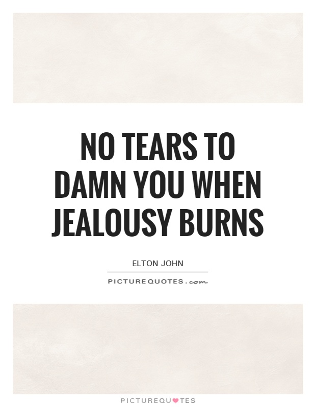 No tears to damn you when jealousy burns Picture Quote #1